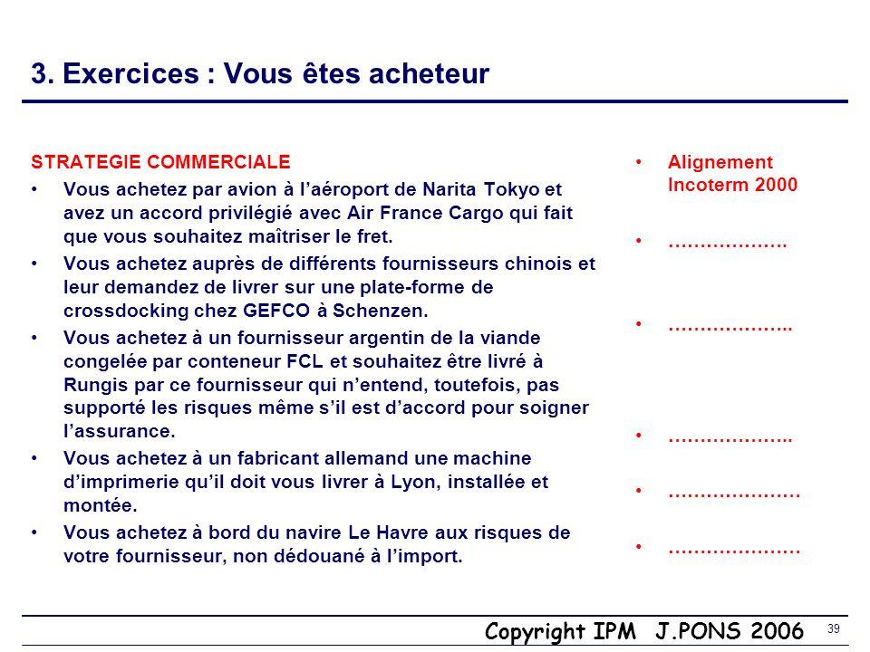 Copyright IPM J.PONS 2006 38 3. Exercices : Vous êtes vendeur STRATEGIE COMMERCIALE Vous vendez rendu Ferney Voltaire à un client suisse, à vos frais