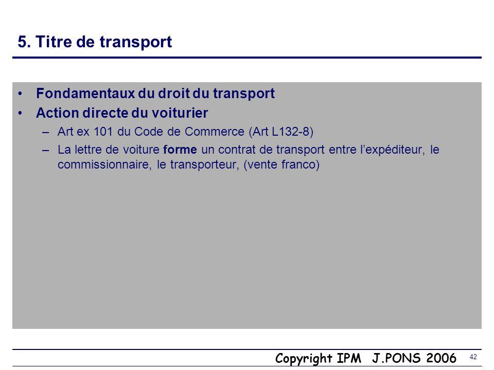Copyright IPM J.PONS 2006 41 5. Contrat de transport et contrat de vente Fondamentaux du droit des transports Art ex 100 C de C (L132- 6) « Res perit