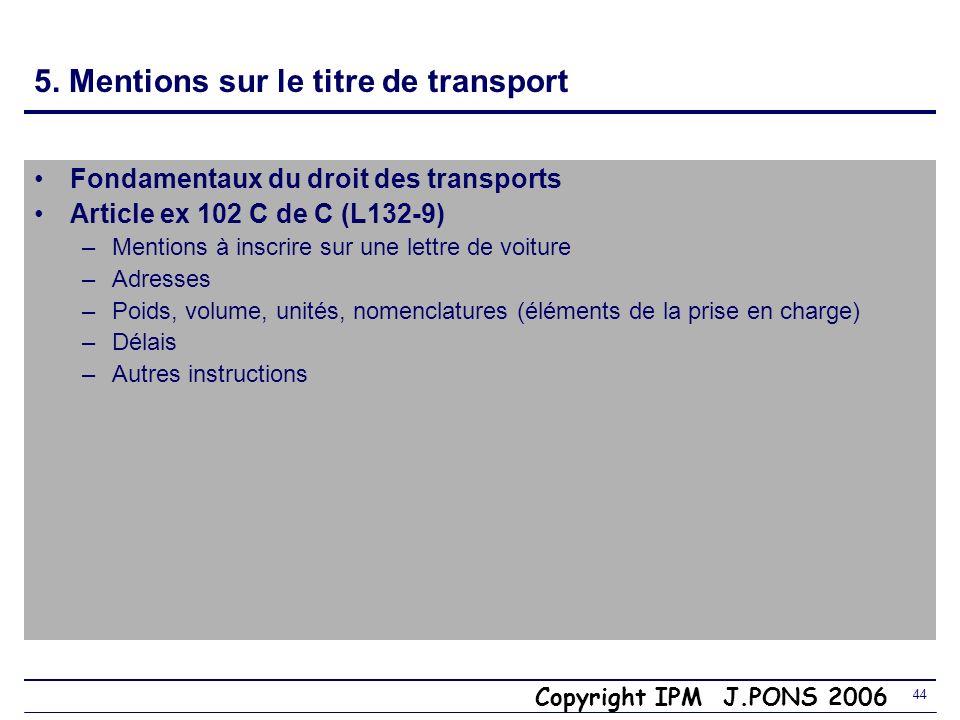 Copyright IPM J.PONS 2006 43 5. Caractère consensuel du contrat de transport Art ex 101 du Code de Commerce (Art L132-8) Le contrat de transport nest