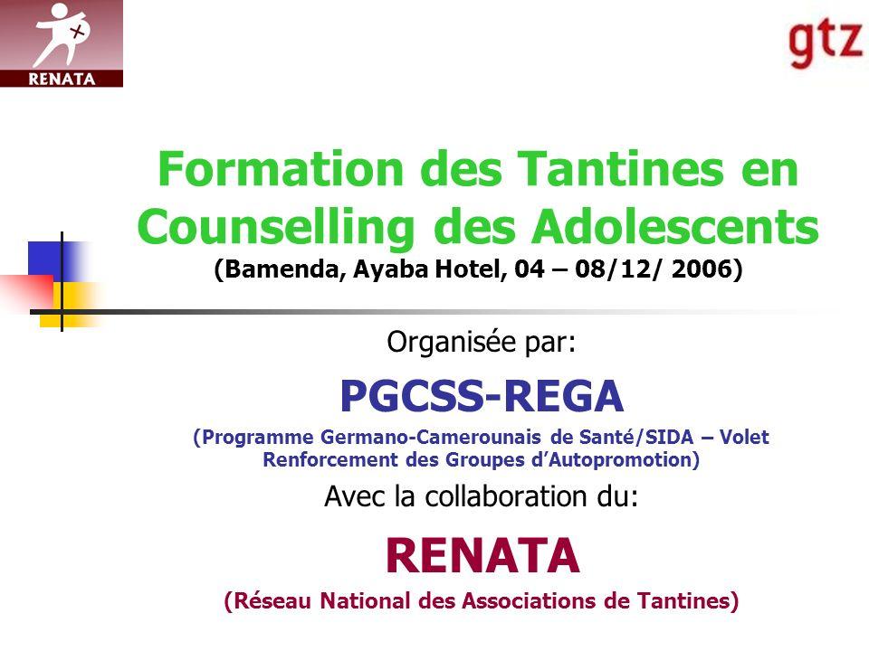 Formation des Tantines en Counselling des Adolescents (Bamenda, Ayaba Hotel, 04 – 08/12/ 2006) Organisée par: PGCSS-REGA (Programme Germano-Camerounais de Santé/SIDA – Volet Renforcement des Groupes dAutopromotion) Avec la collaboration du: RENATA (Réseau National des Associations de Tantines)