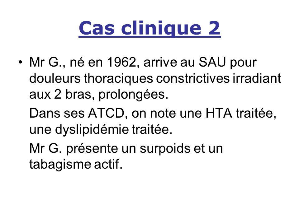 Cas clinique 2 Mr G., né en 1962, arrive au SAU pour douleurs thoraciques constrictives irradiant aux 2 bras, prolongées. Dans ses ATCD, on note une H