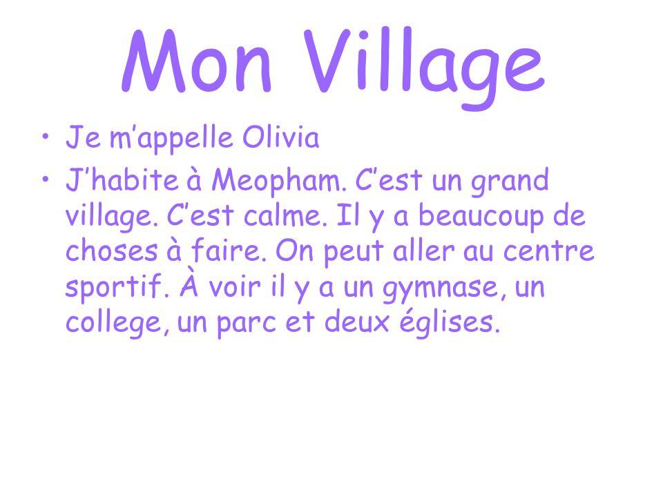 Mon Village Je mappelle Olivia Jhabite à Meopham. Cest un grand village. Cest calme. Il y a beaucoup de choses à faire. On peut aller au centre sporti