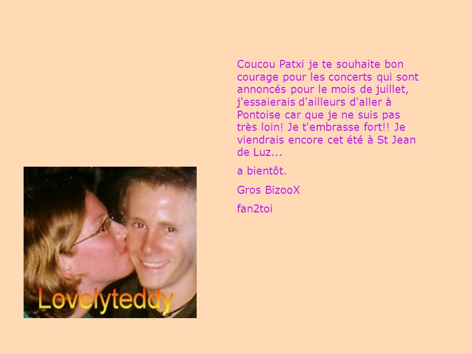 Coucou Patxi je te souhaite bon courage pour les concerts qui sont annoncés pour le mois de juillet, j'essaierais d'ailleurs d'aller à Pontoise car qu