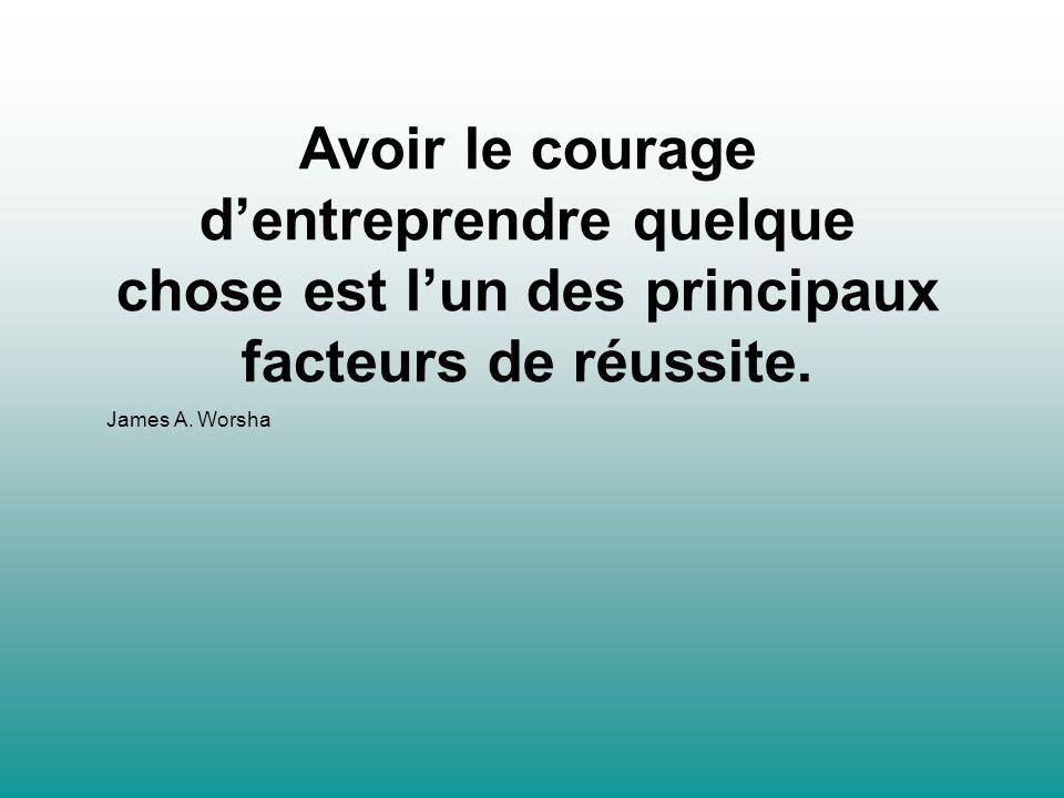 Avoir le courage dentreprendre quelque chose est lun des principaux facteurs de réussite. James A. Worsha