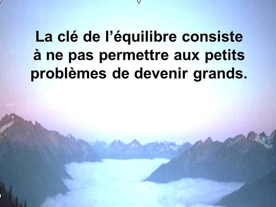 La clé de léquilibre consiste à ne pas permettre aux petits problèmes de devenir grands.