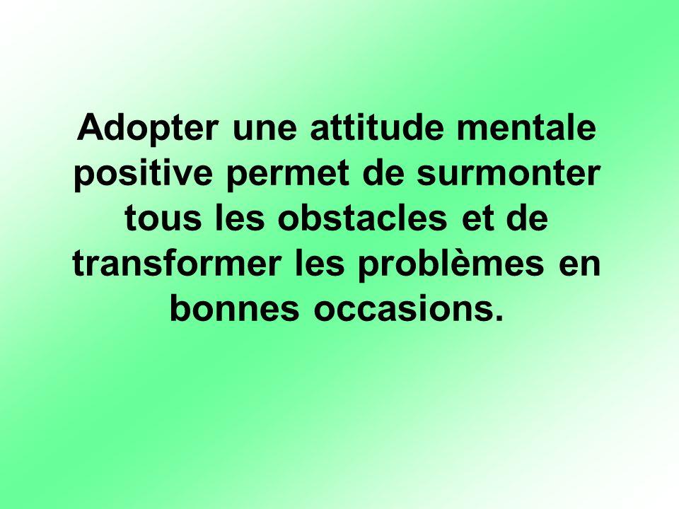 Adopter une attitude mentale positive permet de surmonter tous les obstacles et de transformer les problèmes en bonnes occasions.