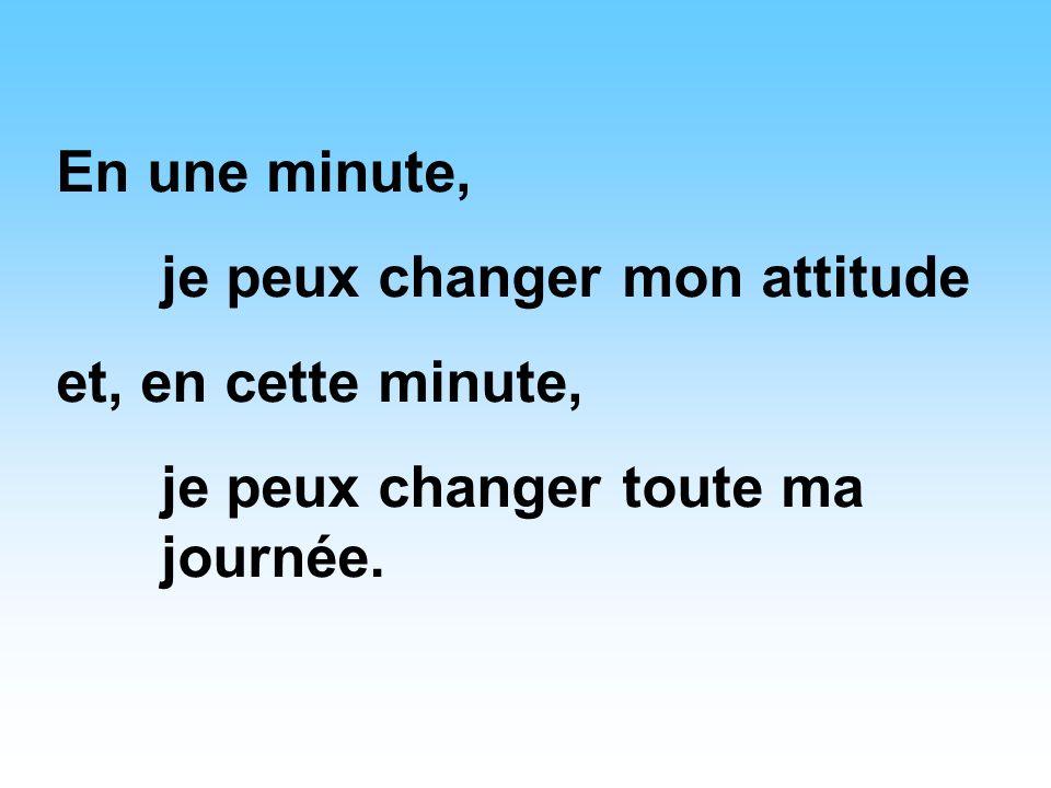 En une minute, je peux changer mon attitude et, en cette minute, je peux changer toute ma journée.