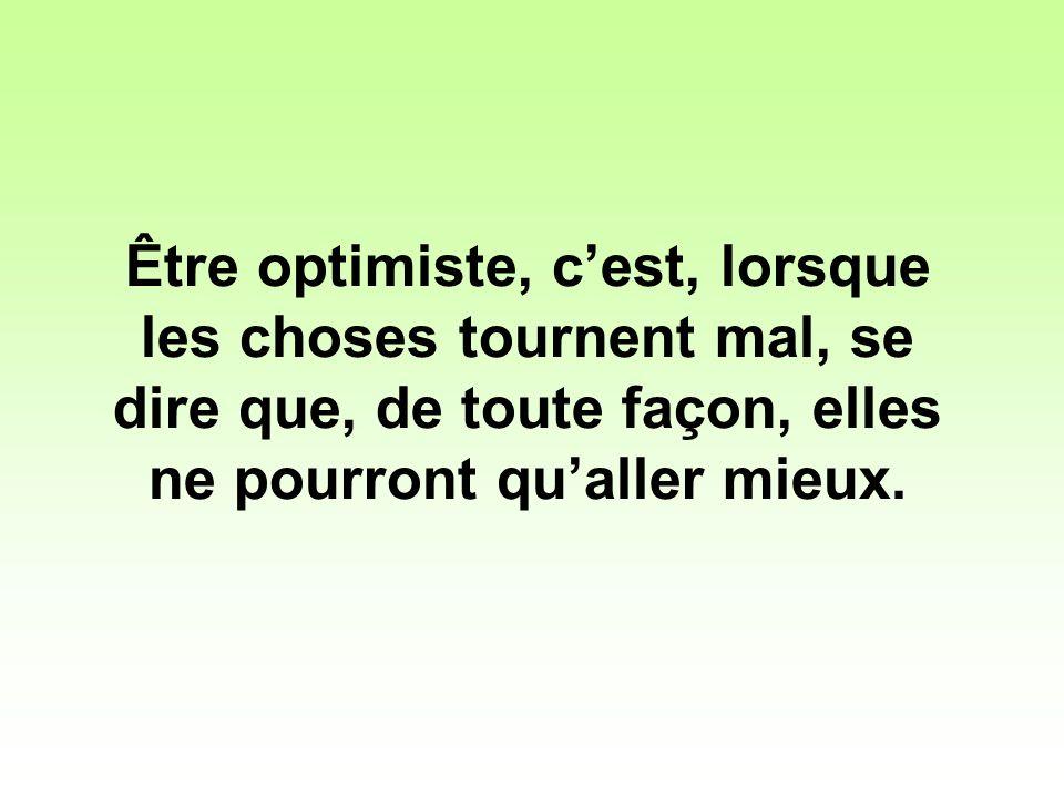 Être optimiste, cest, lorsque les choses tournent mal, se dire que, de toute façon, elles ne pourront qualler mieux.