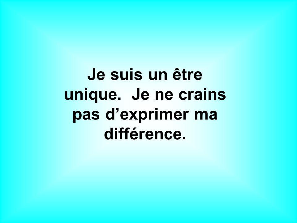 Je suis un être unique. Je ne crains pas dexprimer ma différence.