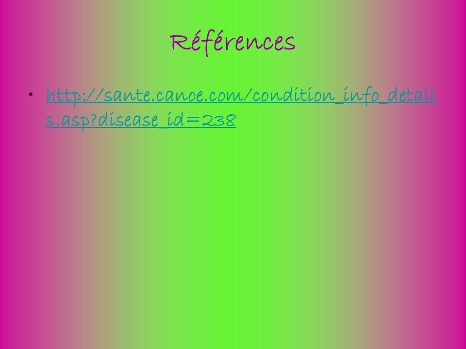 Références http://sante.canoe.com/condition_info_detail s.asp?disease_id=238http://sante.canoe.com/condition_info_detail s.asp?disease_id=238