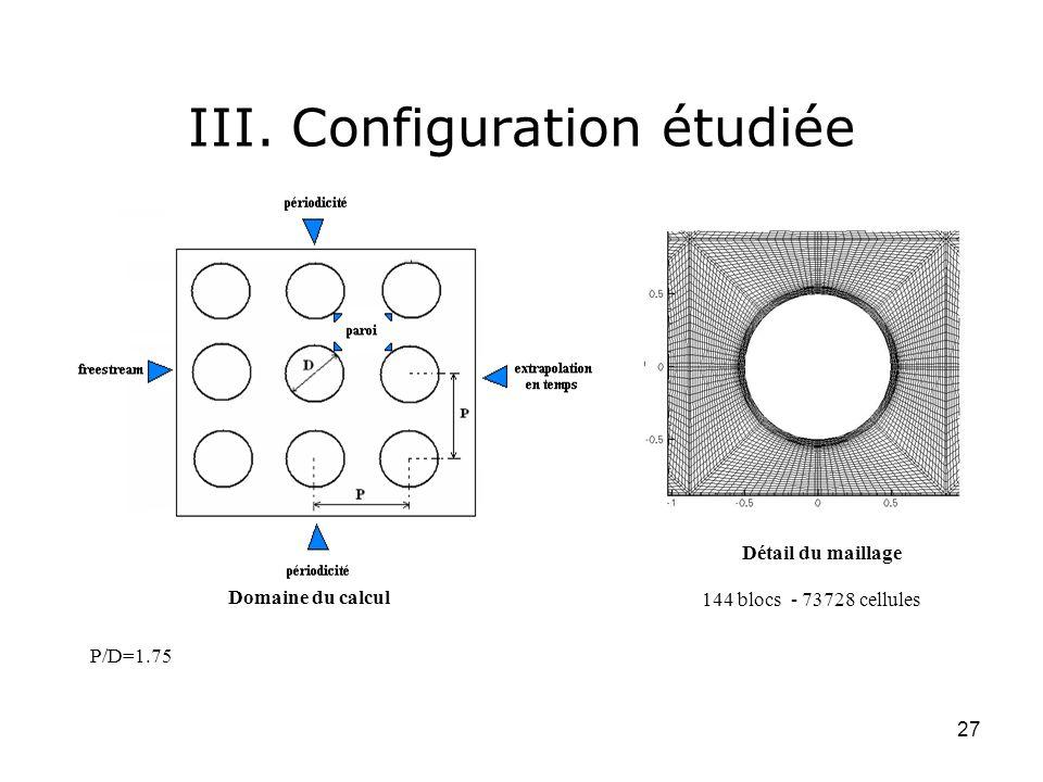 27 III. Configuration étudiée Détail du maillage Domaine du calcul P/D=1.75 144 blocs - 73728 cellules