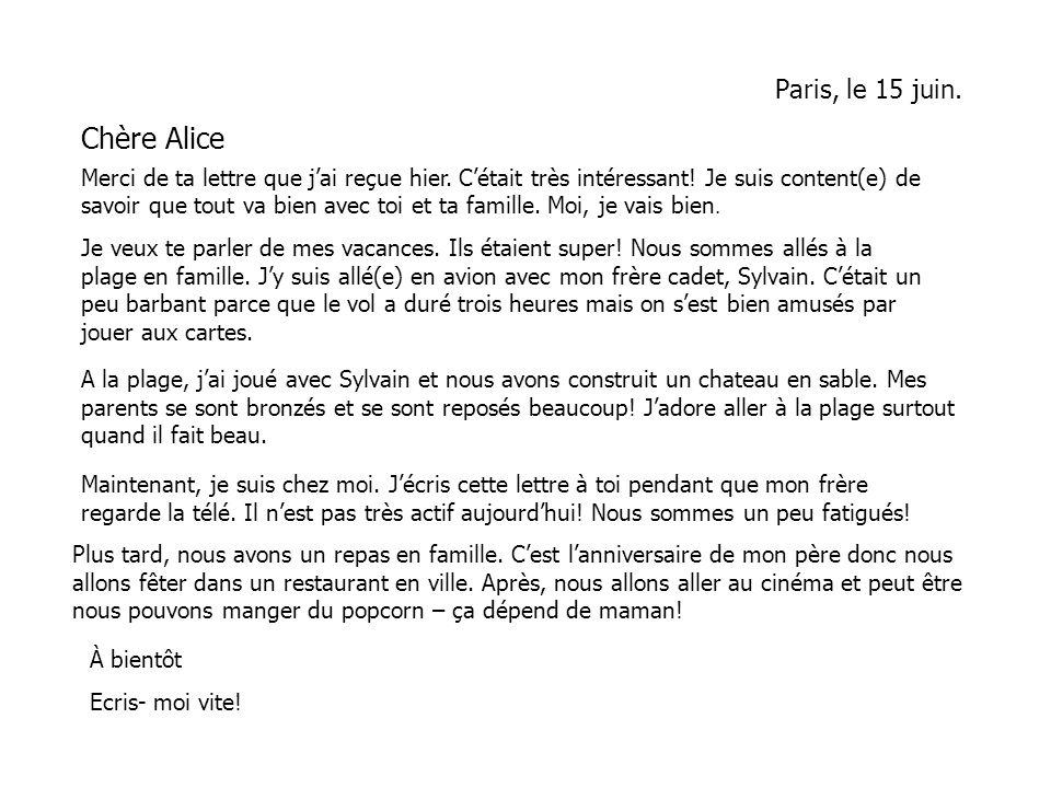 Paris, le 15 juin. Chère Alice Merci de ta lettre que jai reçue hier. Cétait très intéressant! Je suis content(e) de savoir que tout va bien avec toi