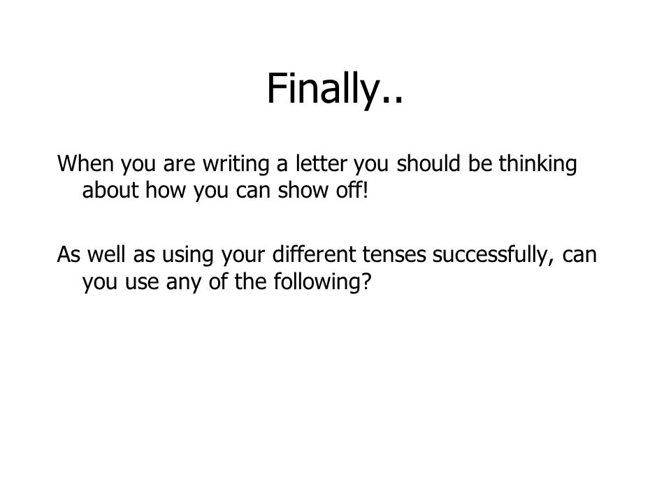 Finally.. When you are writing a letter you should be thinking about how you can show off! As well as using your different tenses successfully, can yo