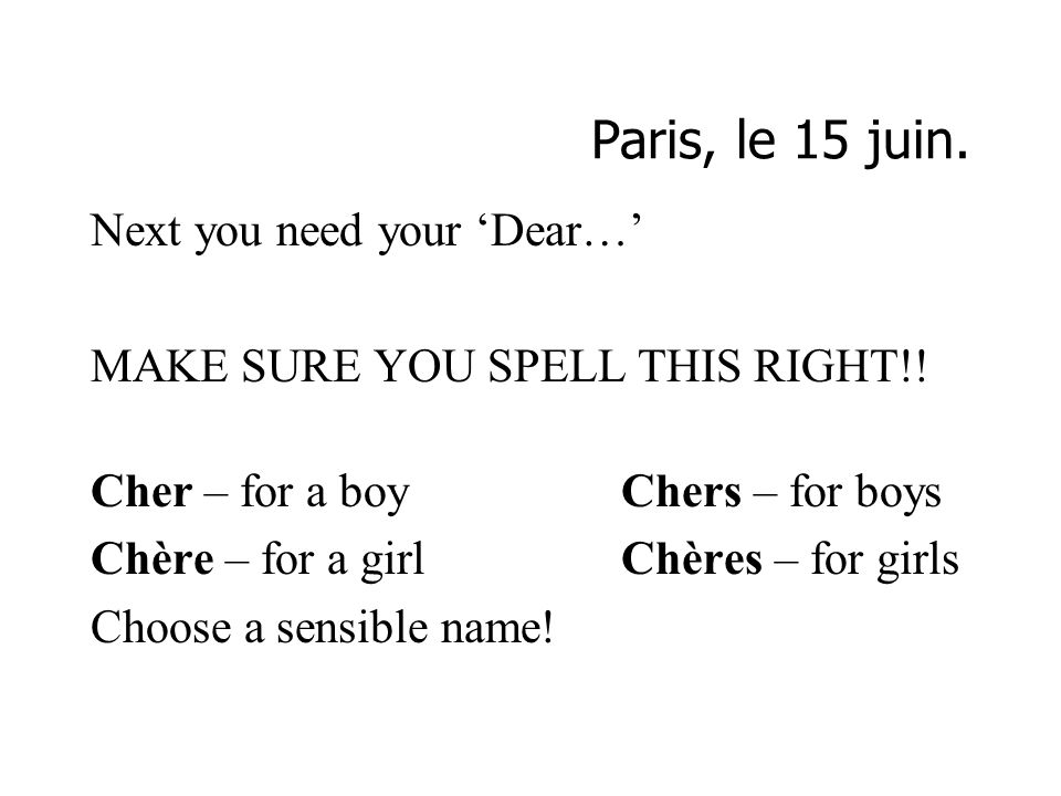 Paris, le 15 juin. Next you need your Dear… MAKE SURE YOU SPELL THIS RIGHT!! Cher – for a boyChers – for boys Chère – for a girlChères – for girls Cho