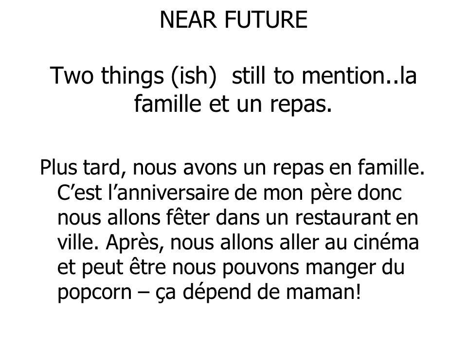 NEAR FUTURE Two things (ish) still to mention..la famille et un repas. Plus tard, nous avons un repas en famille. Cest lanniversaire de mon père donc