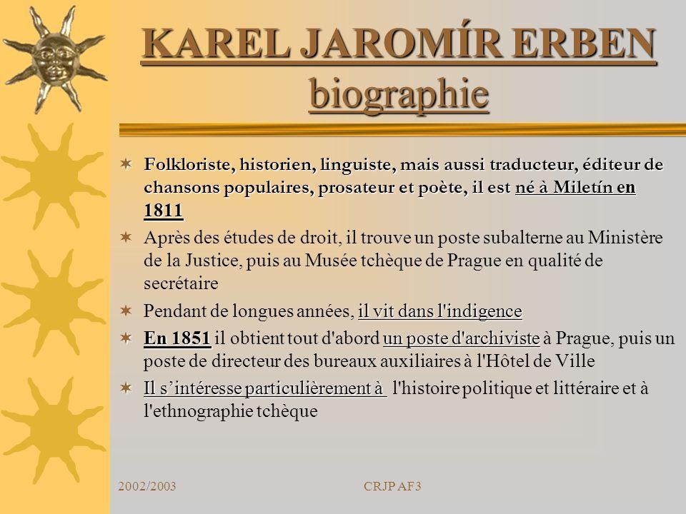2002/2003CRJP AF3 KAREL JAROMÍR ERBEN biographie Folkloriste, historien, linguiste, mais aussi traducteur, éditeur de chansons populaires, prosateur e