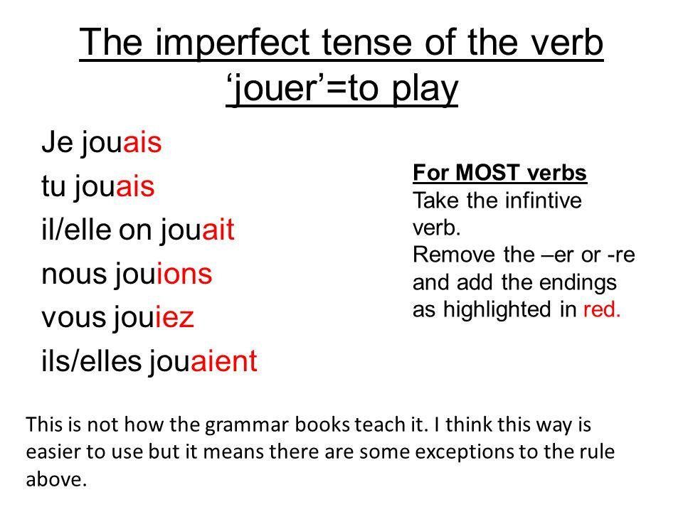 The imperfect tense of the verb jouer=to play Je jouais tu jouais il/elle on jouait nous jouions vous jouiez ils/elles jouaient This is not how the gr