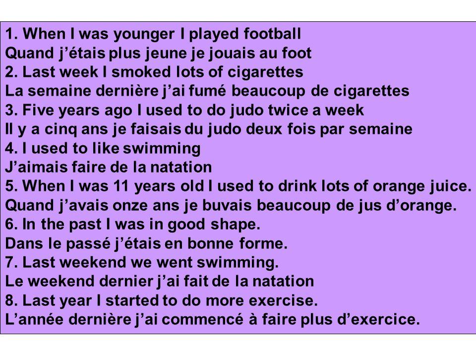1.When I was younger I played football Quand jétais plus jeune je jouais au foot 2. Last week I smoked lots of cigarettes La semaine dernière jai fumé