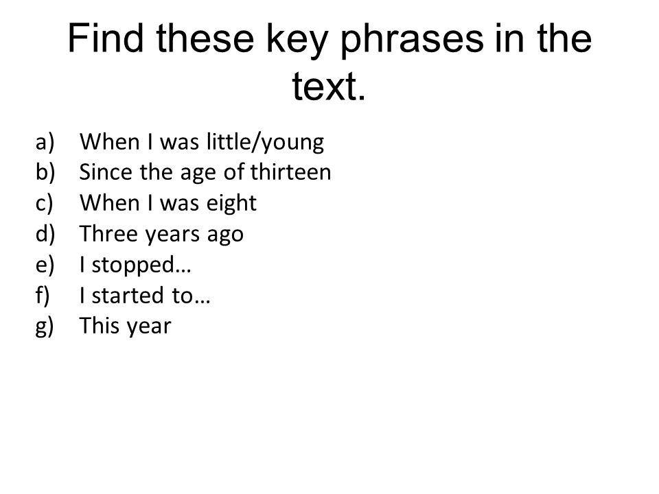 Find these key phrases in the text. a)When I was little/young b)Since the age of thirteen c)When I was eight d)Three years ago e)I stopped… f)I starte