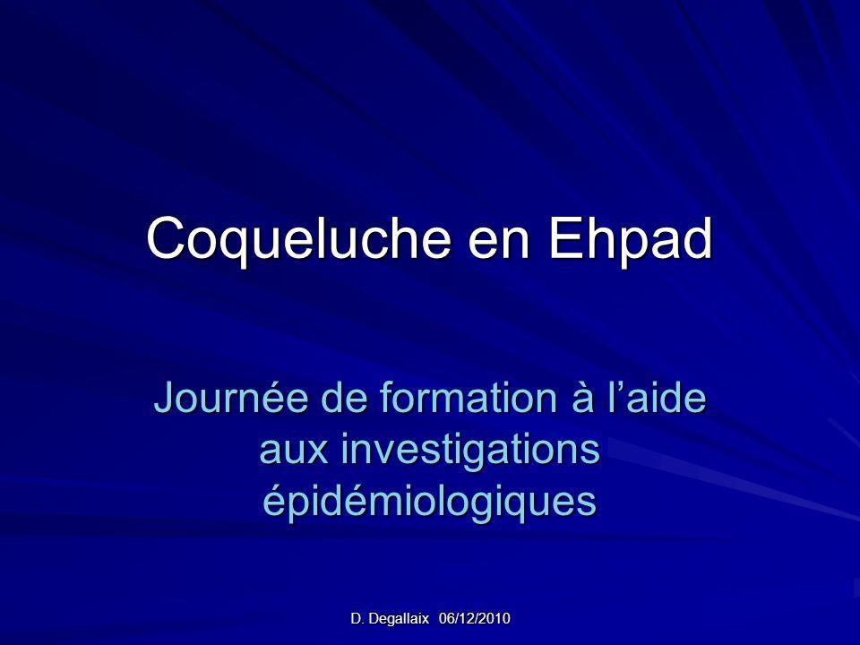 D. Degallaix 06/12/2010 Coqueluche en Ehpad Journée de formation à laide aux investigations épidémiologiques