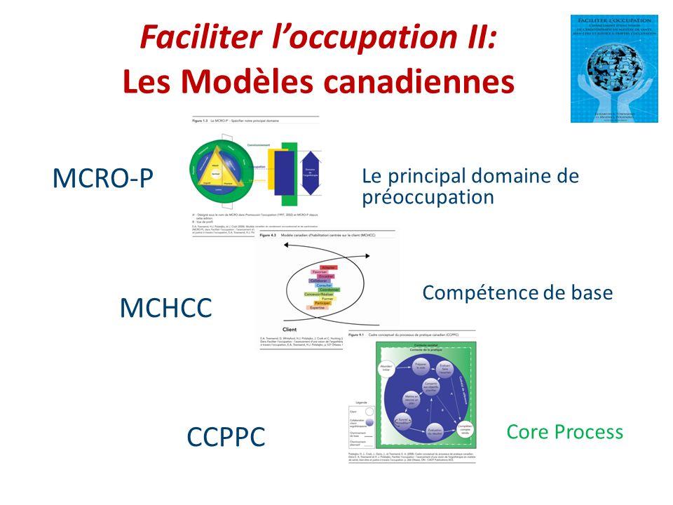 Faciliter loccupation II: Les Modèles canadiennes MCRO-P MCHCC CCPPC Le principal domaine de préoccupation Compétence de base Core Process