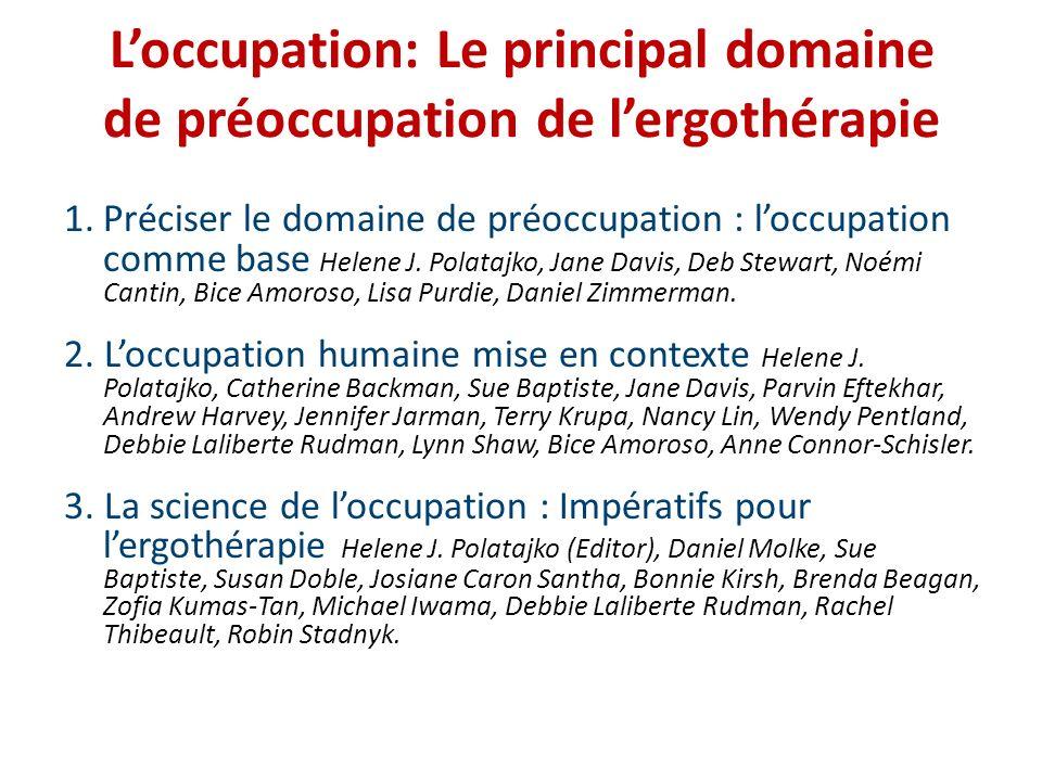 Loccupation: Le principal domaine de préoccupation de lergothérapie 1.Préciser le domaine de préoccupation : loccupation comme base Helene J. Polatajk