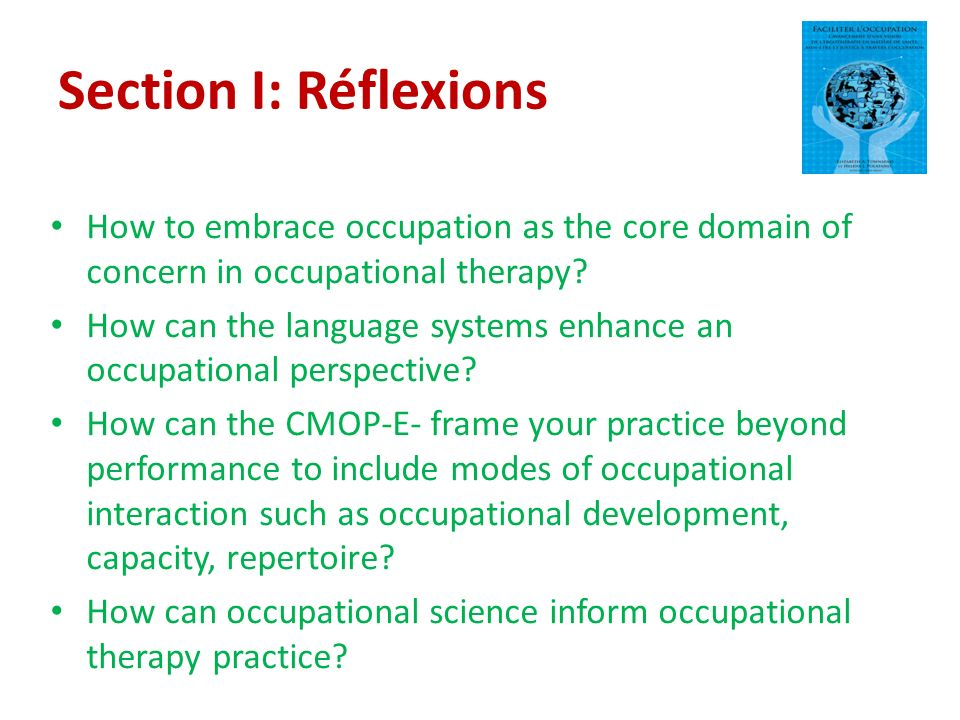 Section I: Réflexions How to embrace occupation as the core domain of concern in occupational therapy.