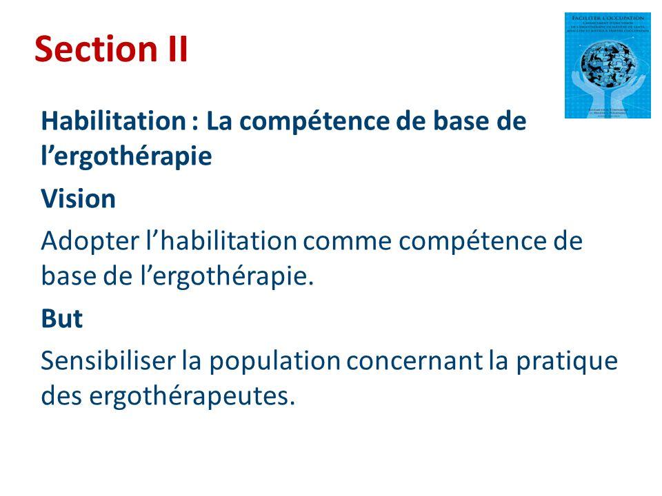 Section II Habilitation : La compétence de base de lergothérapie Vision Adopter lhabilitation comme compétence de base de lergothérapie. But Sensibili
