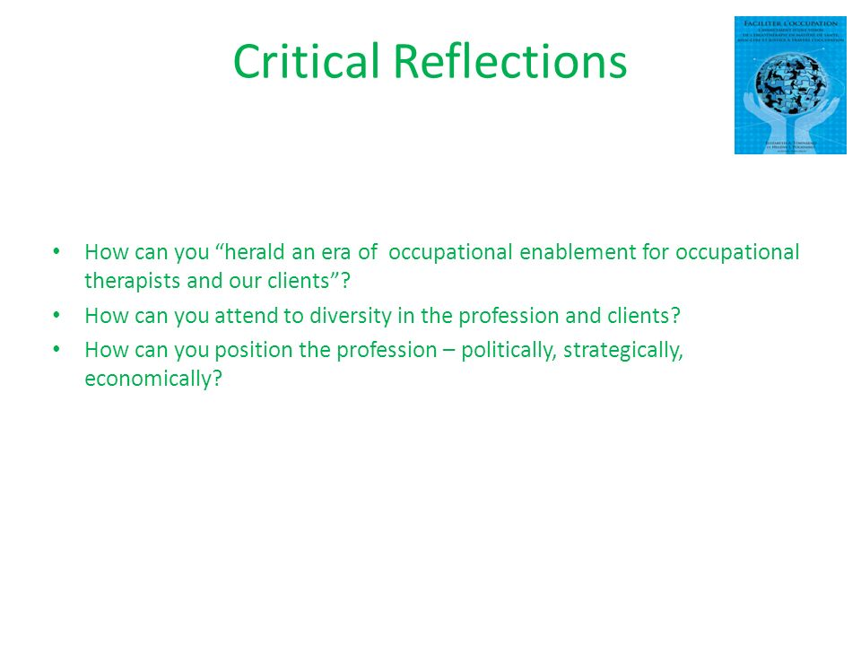 Critical Reflections How can you herald an era of occupational enablement for occupational therapists and our clients.