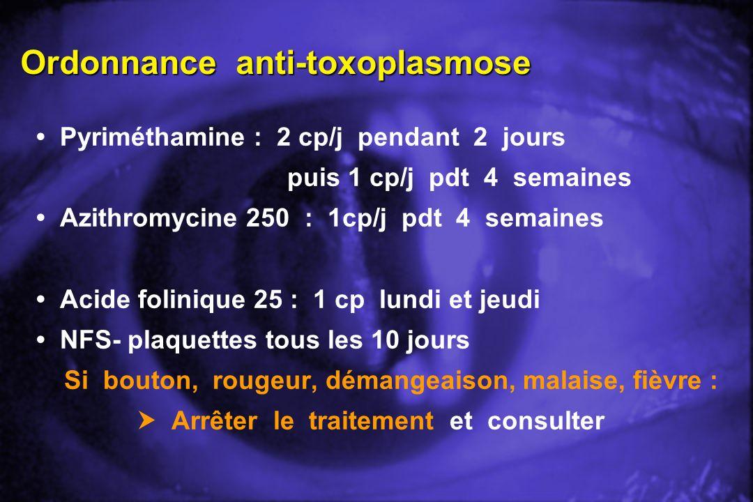 Ordonnance anti-toxoplasmose Pyriméthamine : 2 cp/j pendant 2 jours puis 1 cp/j pdt 4 semaines Azithromycine 250 : 1cp/j pdt 4 semaines Acide foliniqu