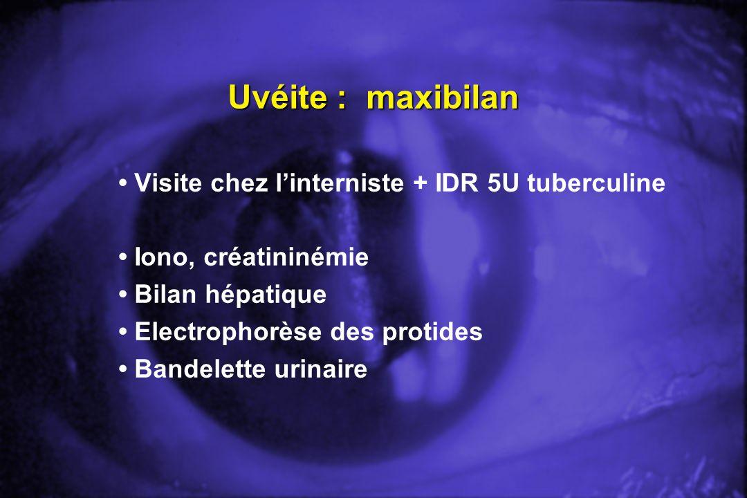 Uvéite : maxibilan Visite chez linterniste + IDR 5U tuberculine Iono, créatininémie Bilan hépatique Electrophorèse des protides Bandelette urinaire