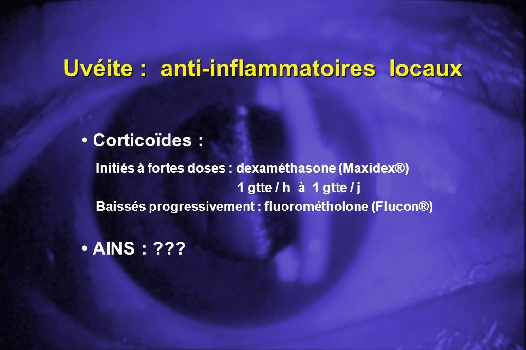 Uvéite : anti-inflammatoires locaux Corticoïdes : Initiés à fortes doses : dexaméthasone (Maxidex®) 1 gtte / h à 1 gtte / j Baissés progressivement :