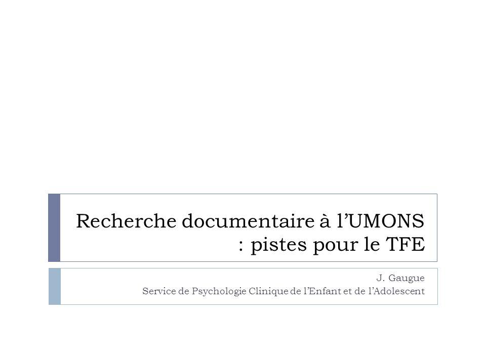 Recherche documentaire à lUMONS : pistes pour le TFE J. Gaugue Service de Psychologie Clinique de lEnfant et de lAdolescent