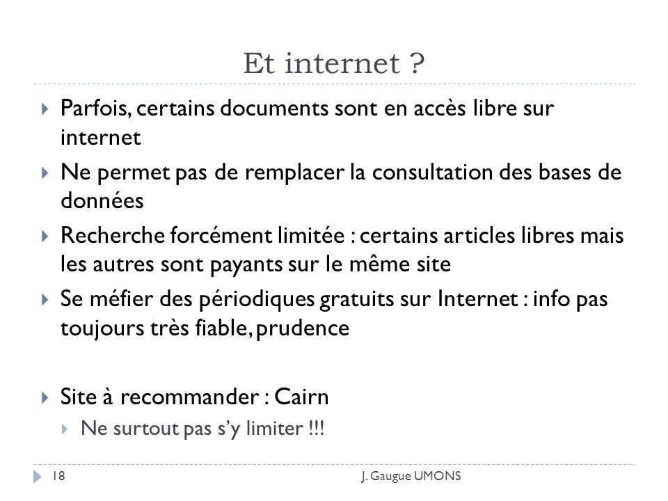 Et internet ? J. Gaugue UMONS18 Parfois, certains documents sont en accès libre sur internet Ne permet pas de remplacer la consultation des bases de d
