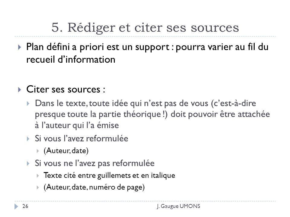 5. Rédiger et citer ses sources J. Gaugue UMONS26 Plan défini a priori est un support : pourra varier au fil du recueil dinformation Citer ses sources