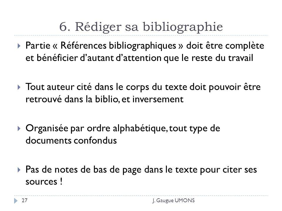 6. Rédiger sa bibliographie J. Gaugue UMONS27 Partie « Références bibliographiques » doit être complète et bénéficier dautant dattention que le reste