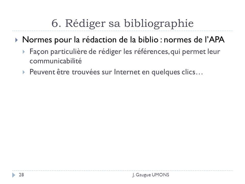 6. Rédiger sa bibliographie J. Gaugue UMONS28 Normes pour la rédaction de la biblio : normes de lAPA Façon particulière de rédiger les références, qui