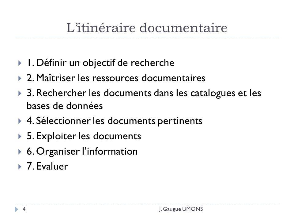 Litinéraire documentaire 1. Définir un objectif de recherche 2. Maîtriser les ressources documentaires 3. Rechercher les documents dans les catalogues