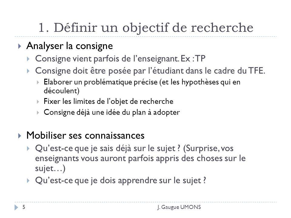 1. Définir un objectif de recherche J. Gaugue UMONS5 Analyser la consigne Consigne vient parfois de lenseignant. Ex : TP Consigne doit être posée par