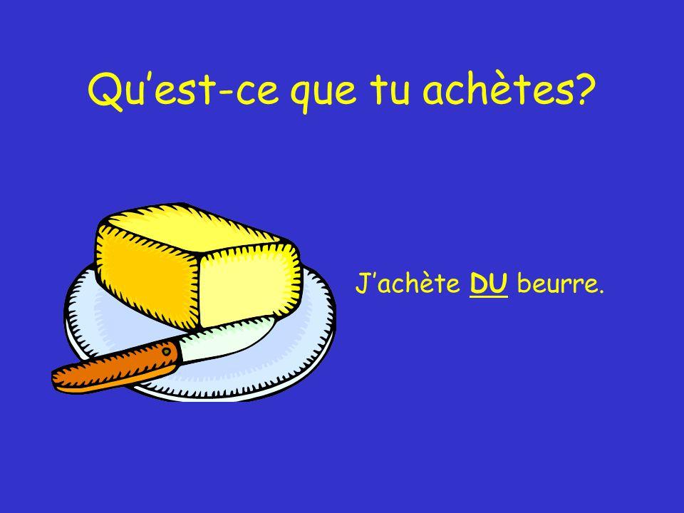 Quest-ce que tu achètes Jachète DU beurre.