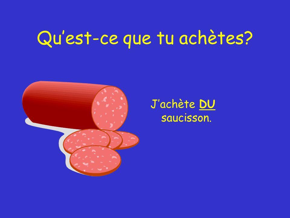 Quest-ce que tu achètes Jachète DU saucisson.