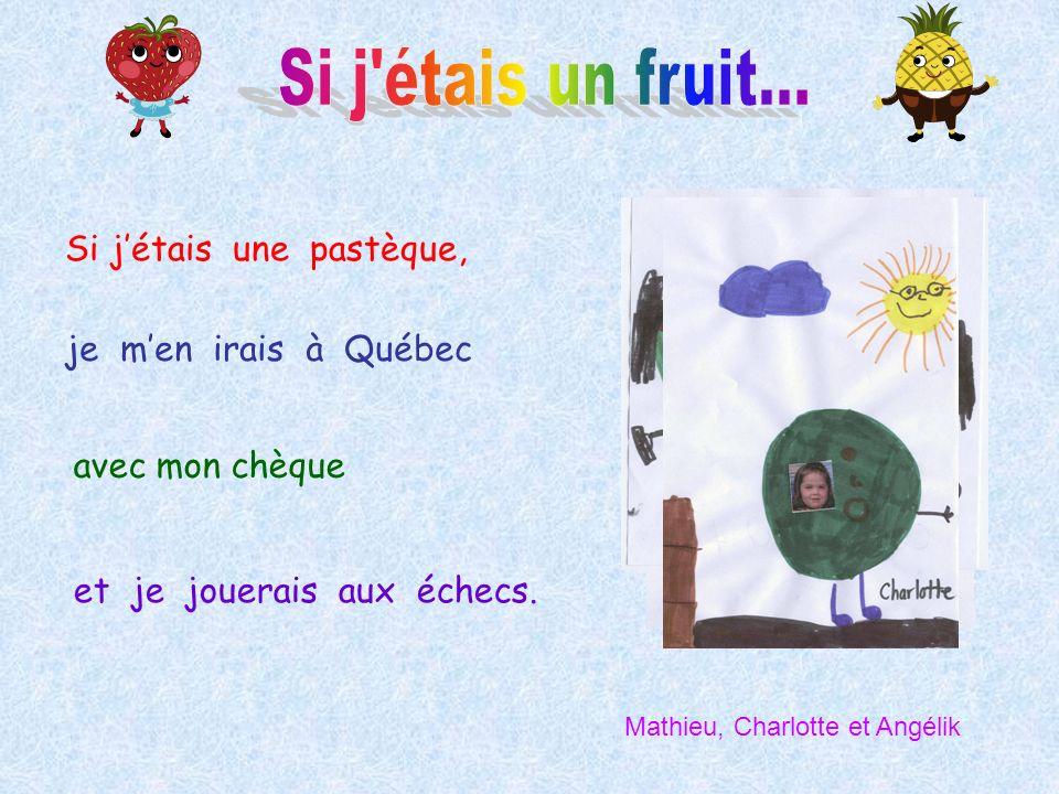 Si jétais une pastèque, je men irais à Québec avec mon chèque et je jouerais aux échecs. Mathieu, Charlotte et Angélik