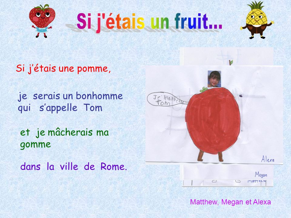 Si jétais une pomme, je serais un bonhomme qui sappelle Tom et je mâcherais ma gomme dans la ville de Rome. Matthew, Megan et Alexa