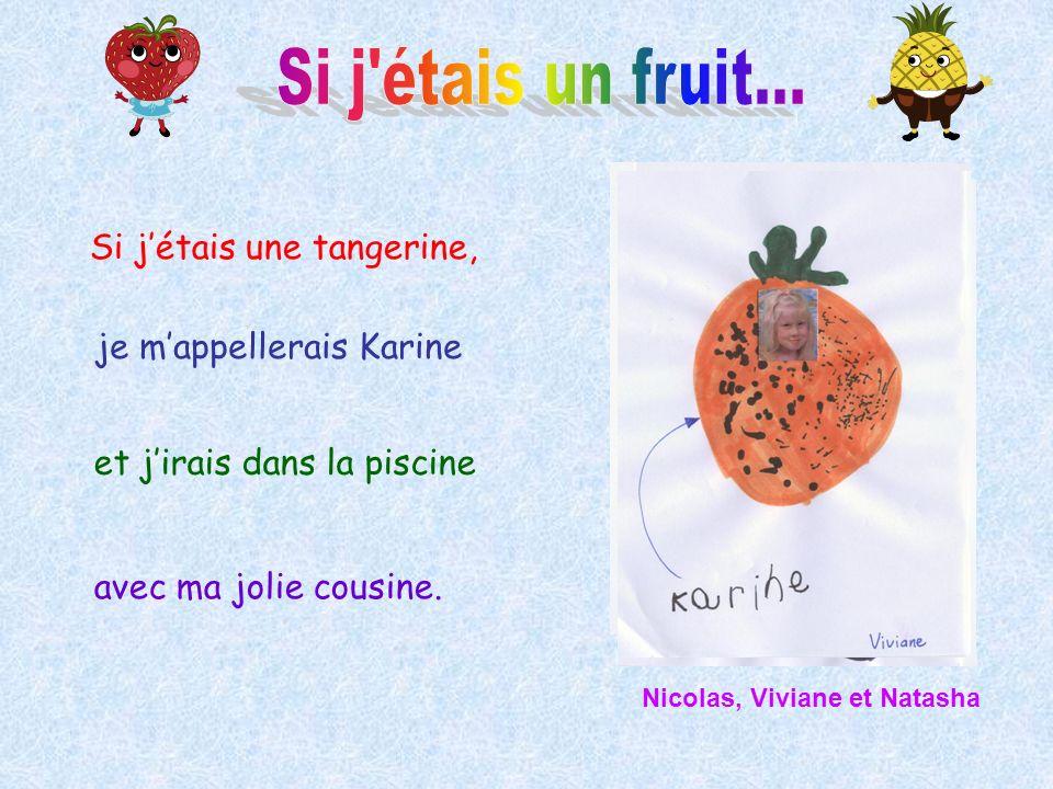 Si jétais une tangerine, je mappellerais Karine et jirais dans la piscine avec ma jolie cousine. Nicolas, Viviane et Natasha
