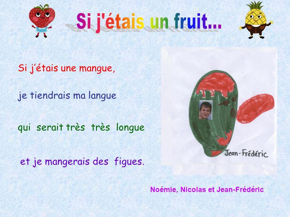 Si jétais une mangue, je tiendrais ma langue qui serait très très longue et je mangerais des figues. Noémie, Nicolas et Jean-Frédéric