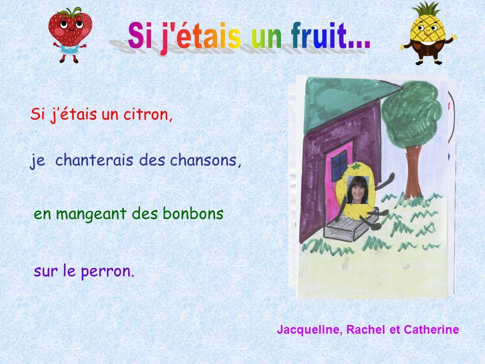 Si jétais un citron, je chanterais des chansons, en mangeant des bonbons sur le perron. Jacqueline, Rachel et Catherine
