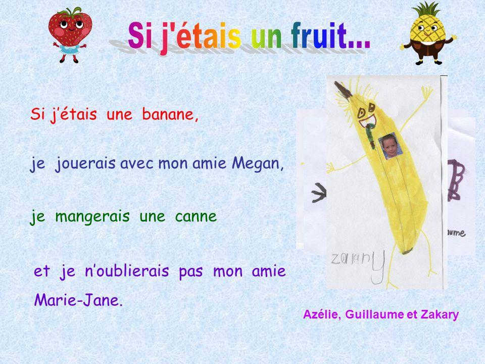 Si jétais une banane, je jouerais avec mon amie Megan, et je noublierais pas mon amie Marie-Jane. Azélie, Guillaume et Zakary je mangerais une canne