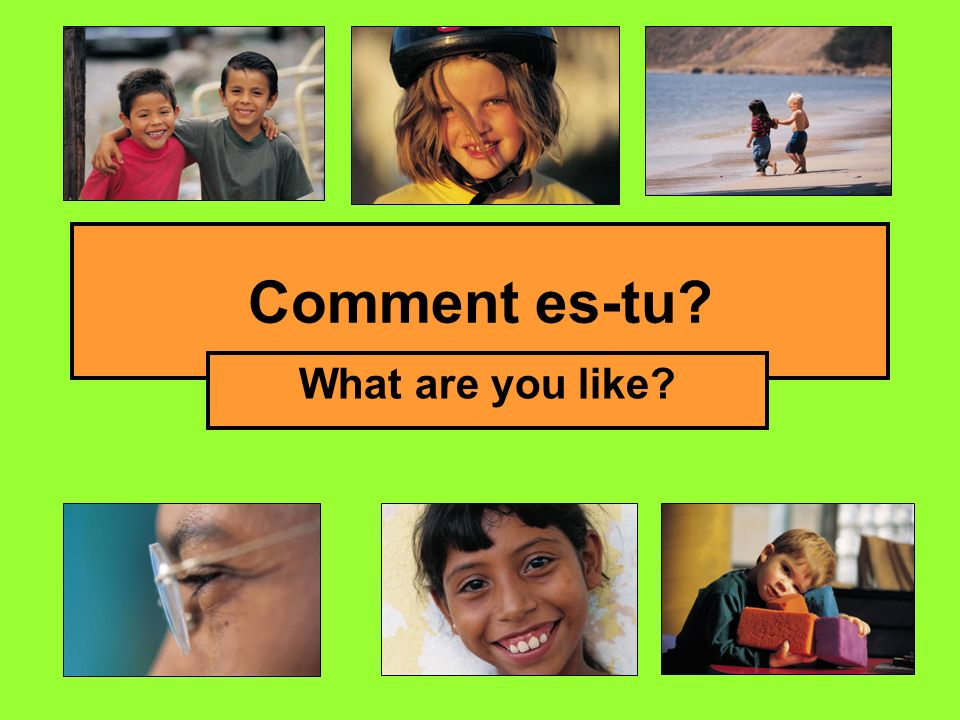 Comment es-tu? What are you like?