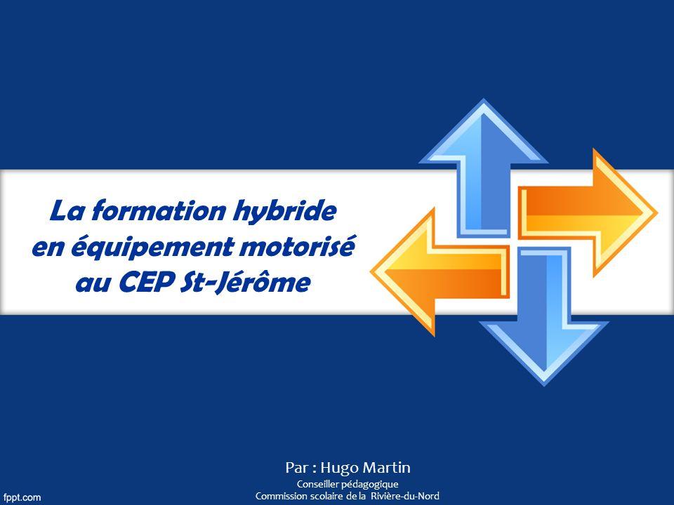 La formation hybride en équipement motorisé au CEP St-Jérôme Par : Hugo Martin Conseiller pédagogique Commission scolaire de la Rivière-du-Nord