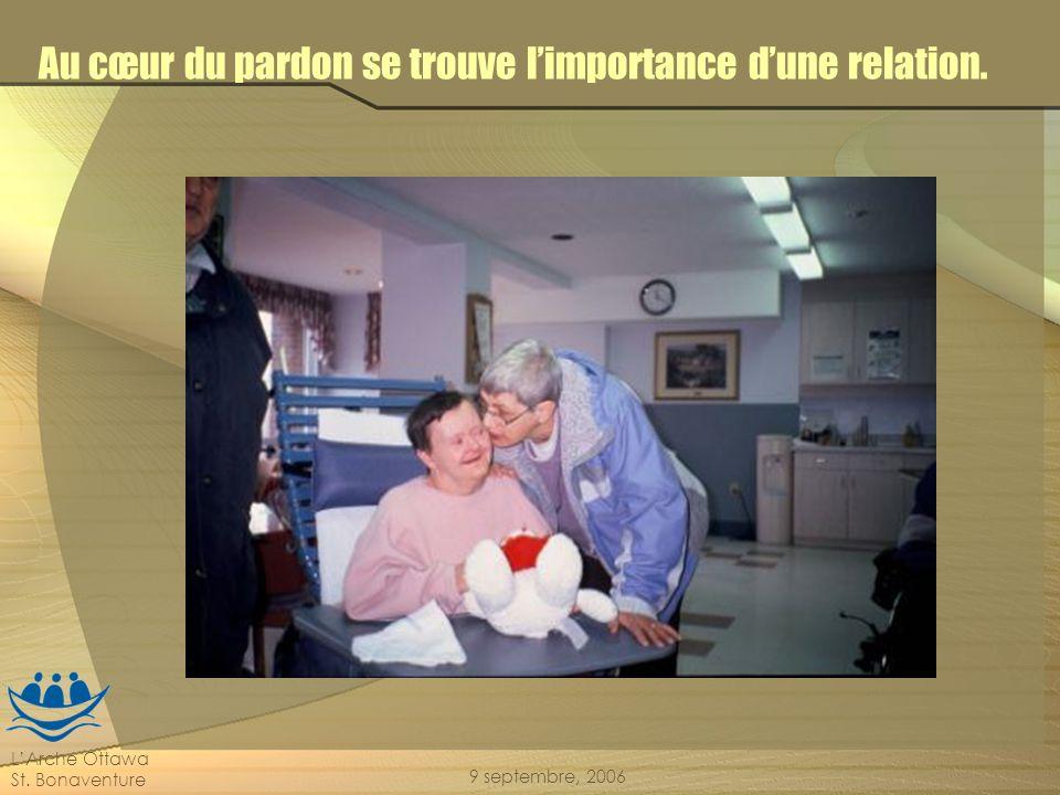 LArche Ottawa St. Bonaventure 9 septembre, 2006 Au cœur du pardon se trouve limportance dune relation.